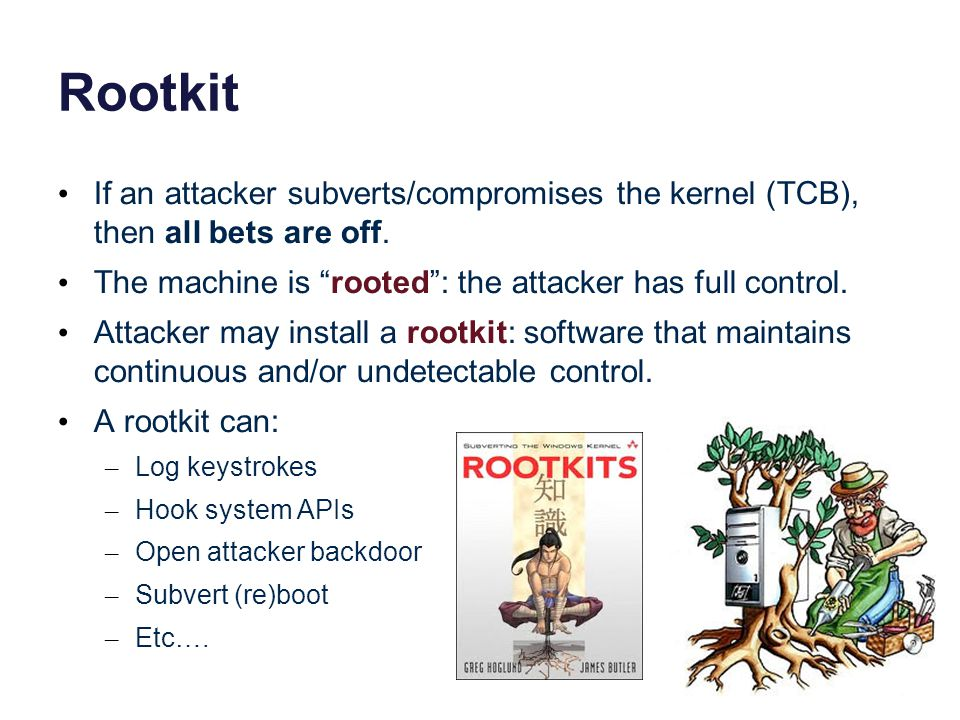 Rootkit If an attacker subverts/compromises the kernel (TCB), then all bets are off.