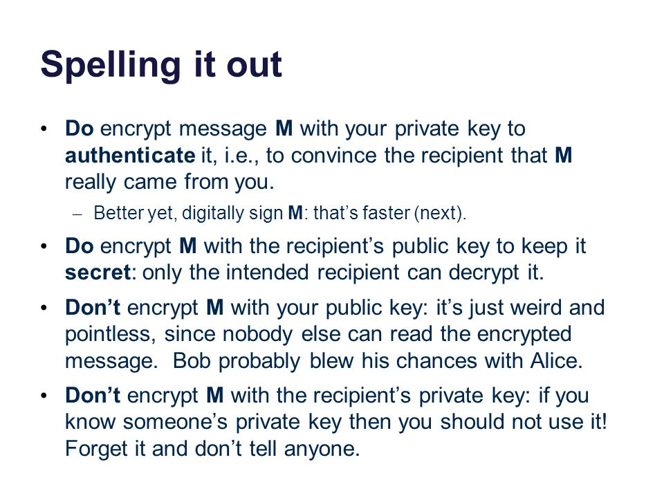 Spelling it out Do encrypt message M with your private key to authenticate it, i.e., to convince the recipient that M really came from you.