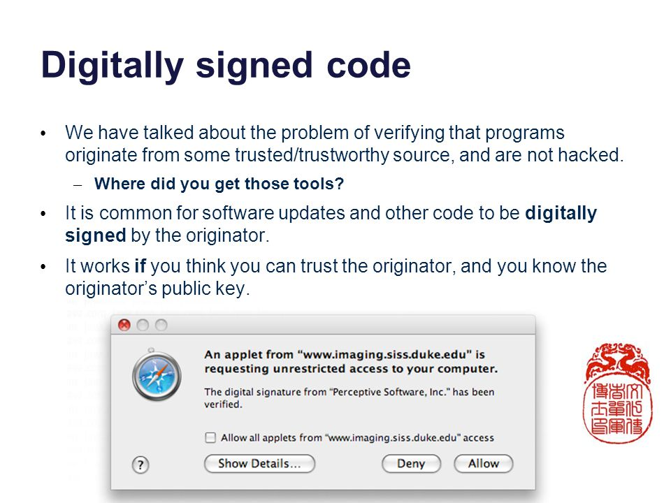 Digitally signed code We have talked about the problem of verifying that programs originate from some trusted/trustworthy source, and are not hacked.