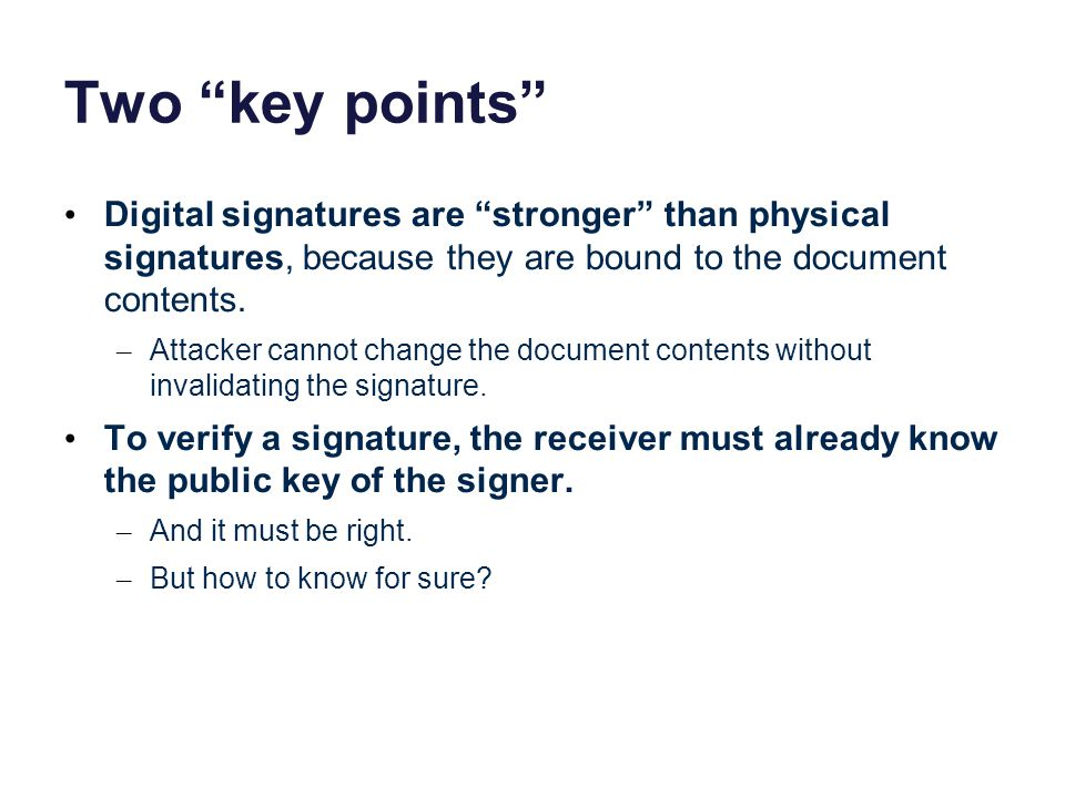 Two key points Digital signatures are stronger than physical signatures, because they are bound to the document contents.