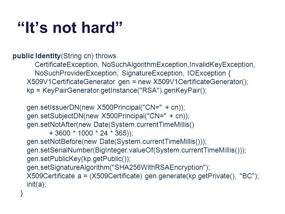 It's not hard public Identity(String cn) throws CertificateException, NoSuchAlgorithmException,InvalidKeyException, NoSuchProviderException, SignatureException, IOException { X509V1CertificateGenerator gen = new X509V1CertificateGenerator(); kp = KeyPairGenerator.getInstance( RSA ).genKeyPair(); gen.setIssuerDN(new X500Principal( CN= + cn)); gen.setSubjectDN(new X500Principal( CN= + cn)); gen.setNotAfter(new Date(System.currentTimeMillis() + 3600 * 1000 * 24 * 365)); gen.setNotBefore(new Date(System.currentTimeMillis())); gen.setSerialNumber(BigInteger.valueOf(System.currentTimeMillis())); gen.setPublicKey(kp.getPublic()); gen.setSignatureAlgorithm( SHA256WithRSAEncryption ); X509Certificate a = (X509Certificate) gen.generate(kp.getPrivate(), BC ); init(a); }