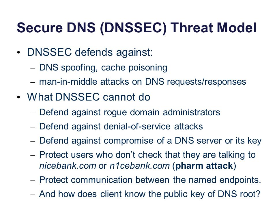 Secure DNS (DNSSEC) Threat Model DNSSEC defends against: – DNS spoofing, cache poisoning – man-in-middle attacks on DNS requests/responses What DNSSEC cannot do – Defend against rogue domain administrators – Defend against denial-of-service attacks – Defend against compromise of a DNS server or its key – Protect users who don't check that they are talking to nicebank.com or n1cebank.com (pharm attack) – Protect communication between the named endpoints.