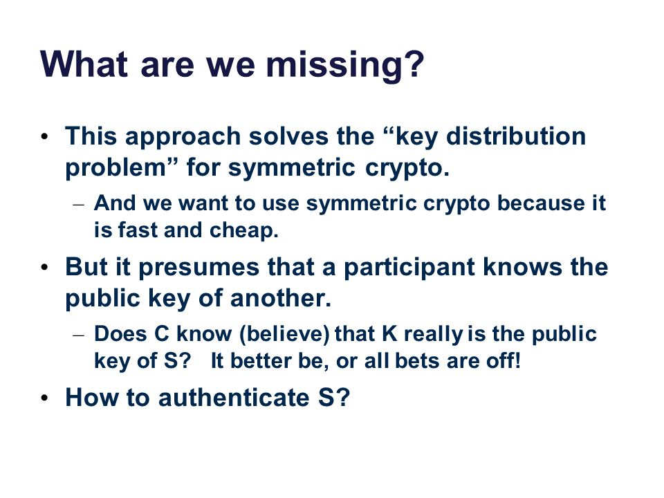 What are we missing. This approach solves the key distribution problem for symmetric crypto.