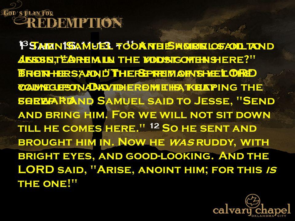 1 Sam. 16:11-13 ~ 11 And Samuel said to Jesse,