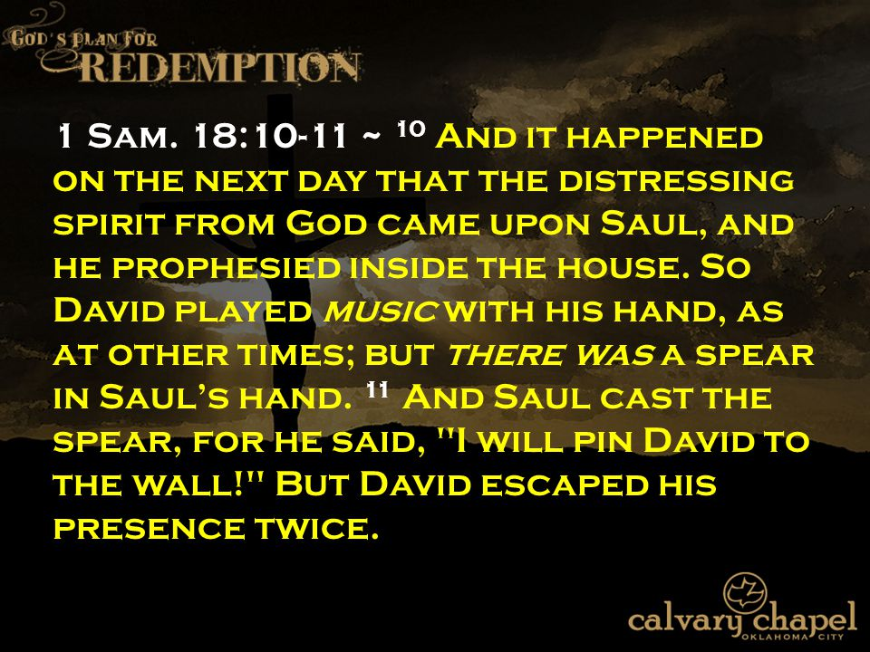 1 Sam. 18:10-11 ~ 10 And it happened on the next day that the distressing spirit from God came upon Saul, and he prophesied inside the house. So David