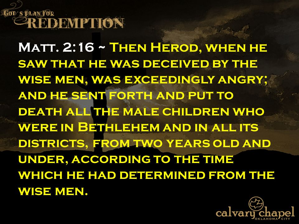 Matt. 2:16 ~ Then Herod, when he saw that he was deceived by the wise men, was exceedingly angry; and he sent forth and put to death all the male chil