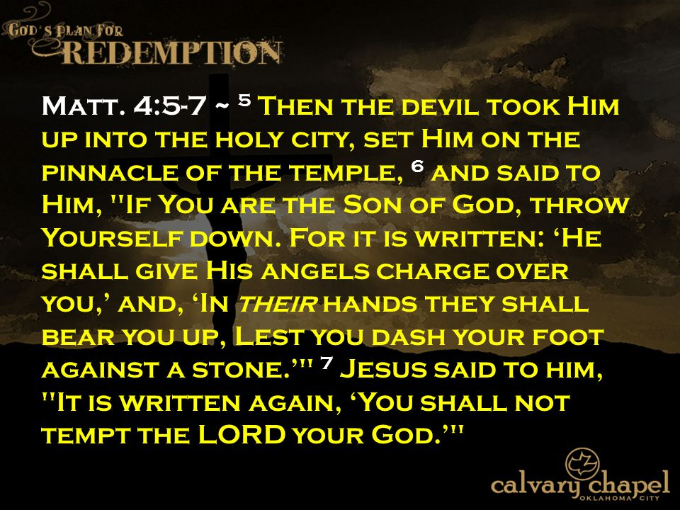 Matt. 4:5-7 ~ 5 Then the devil took Him up into the holy city, set Him on the pinnacle of the temple, 6 and said to Him,