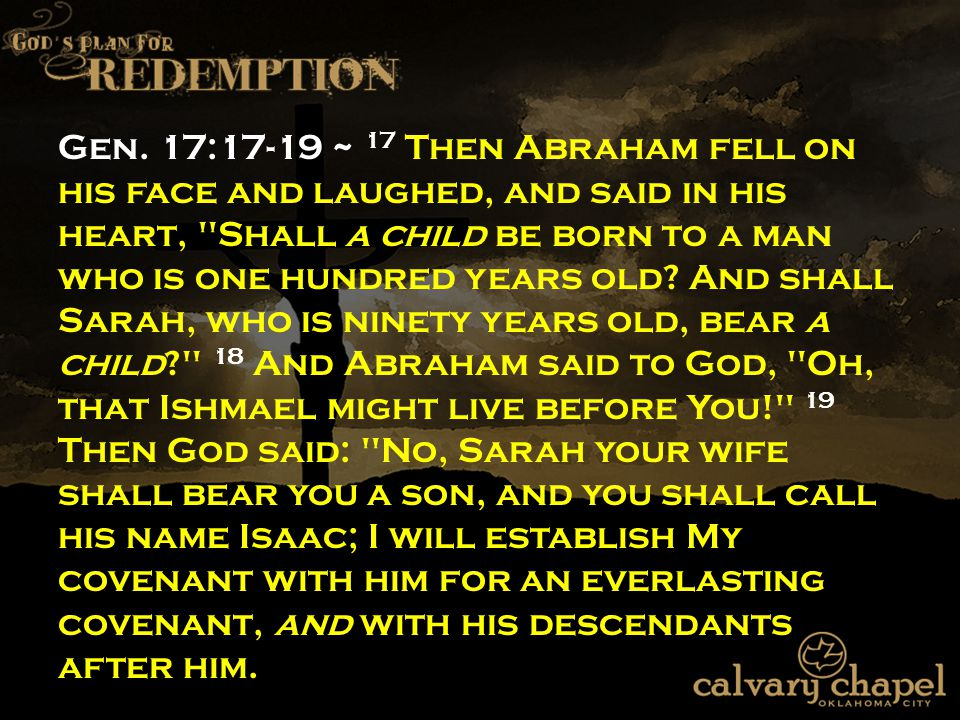 Gen. 17:17-19 ~ 17 Then Abraham fell on his face and laughed, and said in his heart,