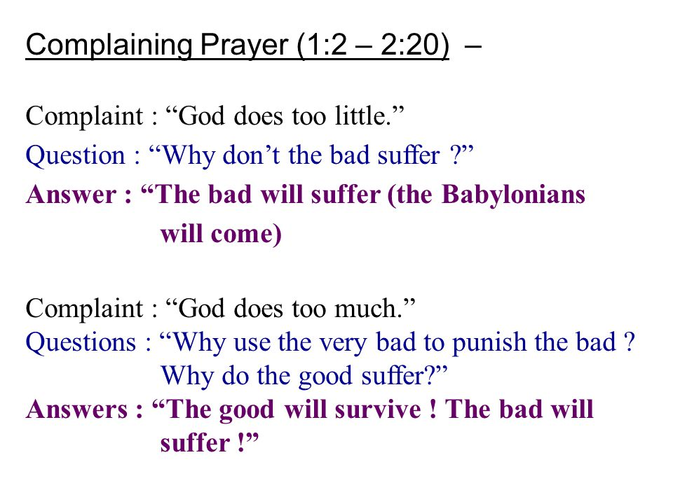 "Complaining Prayer (1:2 – 2:20) – Complaint : ""God does too little."" Question : ""Why don't the bad suffer ?"" Answer : ""The bad will suffer (the Babylo"