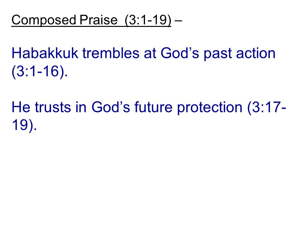 Composed Praise (3:1-19) – Habakkuk trembles at God's past action (3:1-16). He trusts in God's future protection (3:17- 19).