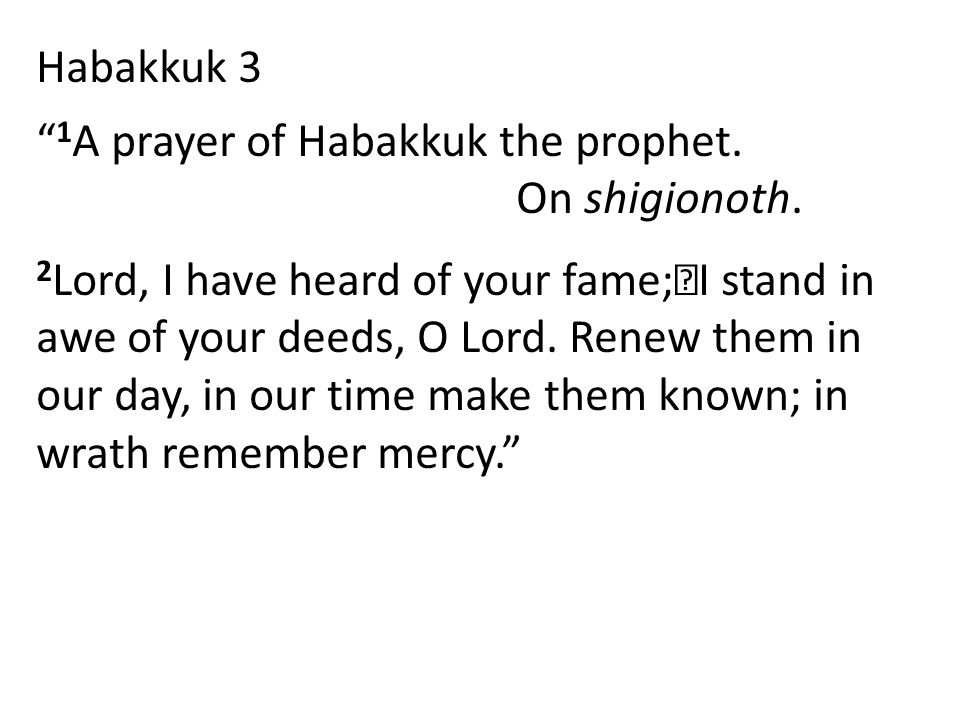 "Habakkuk 3 "" 1 A prayer of Habakkuk the prophet. On shigionoth. 2 Lord, I have heard of your fame; I stand in awe of your deeds, O Lord. Renew them in"