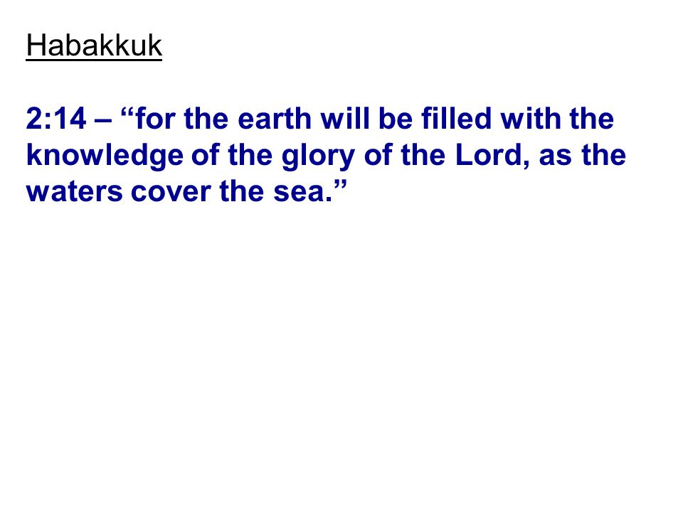 Habakkuk 2:14 – for the earth will be filled with the knowledge of the glory of the Lord, as the waters cover the sea.