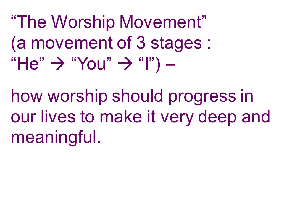 The Worship Movement (a movement of 3 stages : He  You  I ) – how worship should progress in our lives to make it very deep and meaningful.