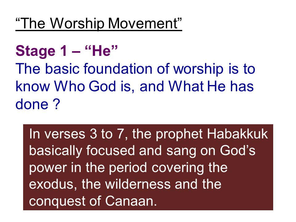 """The Worship Movement"" Stage 1 – ""He"" The basic foundation of worship is to know Who God is, and What He has done ? In verses 3 to 7, the prophet Haba"