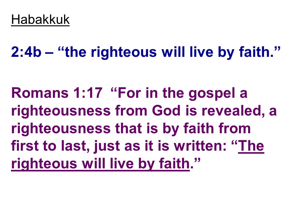Habakkuk 2:4b – the righteous will live by faith. Romans 1:17 For in the gospel a righteousness from God is revealed, a righteousness that is by faith from first to last, just as it is written: The righteous will live by faith.