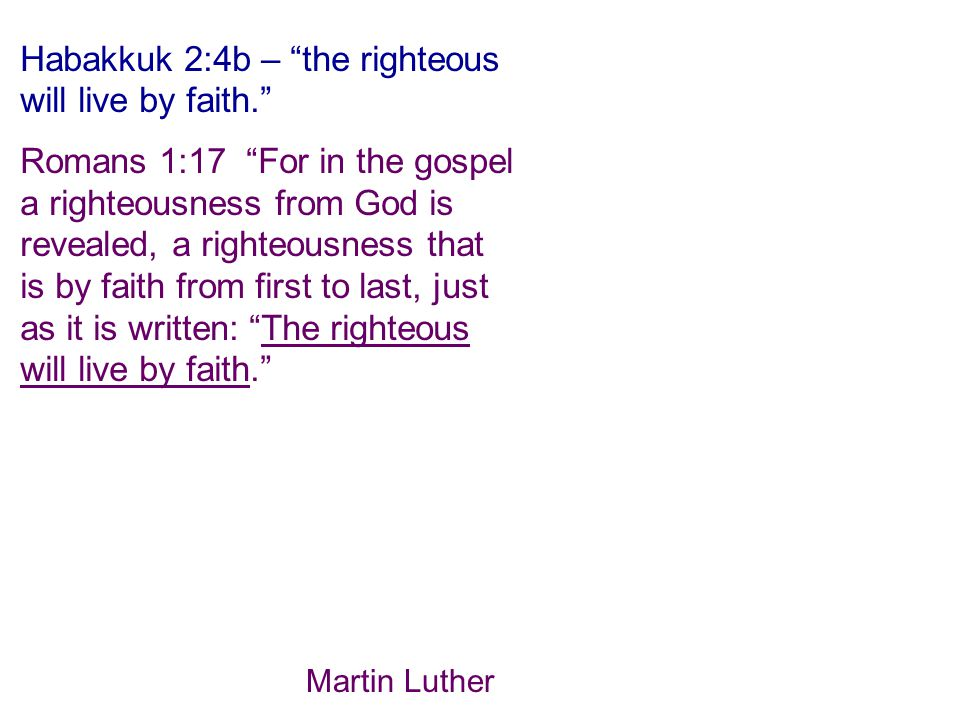 Habakkuk 2:4b – the righteous will live by faith. Romans 1:17 For in the gospel a righteousness from God is revealed, a righteousness that is by faith from first to last, just as it is written: The righteous will live by faith. Martin Luther