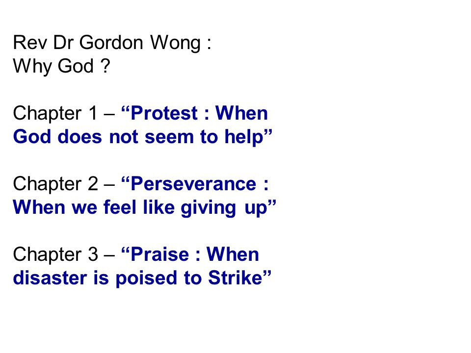 "Rev Dr Gordon Wong : Why God ? Chapter 1 – ""Protest : When God does not seem to help"" Chapter 2 – ""Perseverance : When we feel like giving up"" Chapter"
