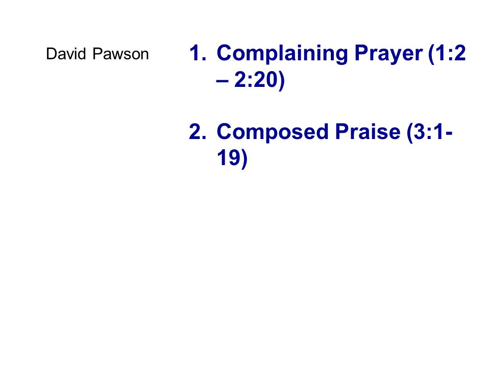 1.Complaining Prayer (1:2 – 2:20) 2.Composed Praise (3:1- 19) David Pawson