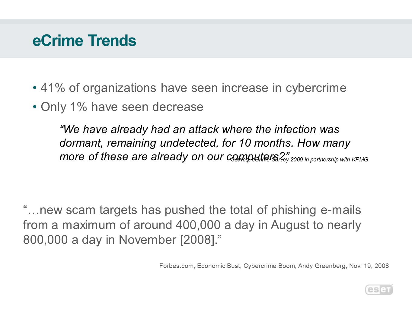eCrime Trends 41% of organizations have seen increase in cybercrime Only 1% have seen decrease Source: eCrime Survey 2009 in partnership with KPMG We have already had an attack where the infection was dormant, remaining undetected, for 10 months.