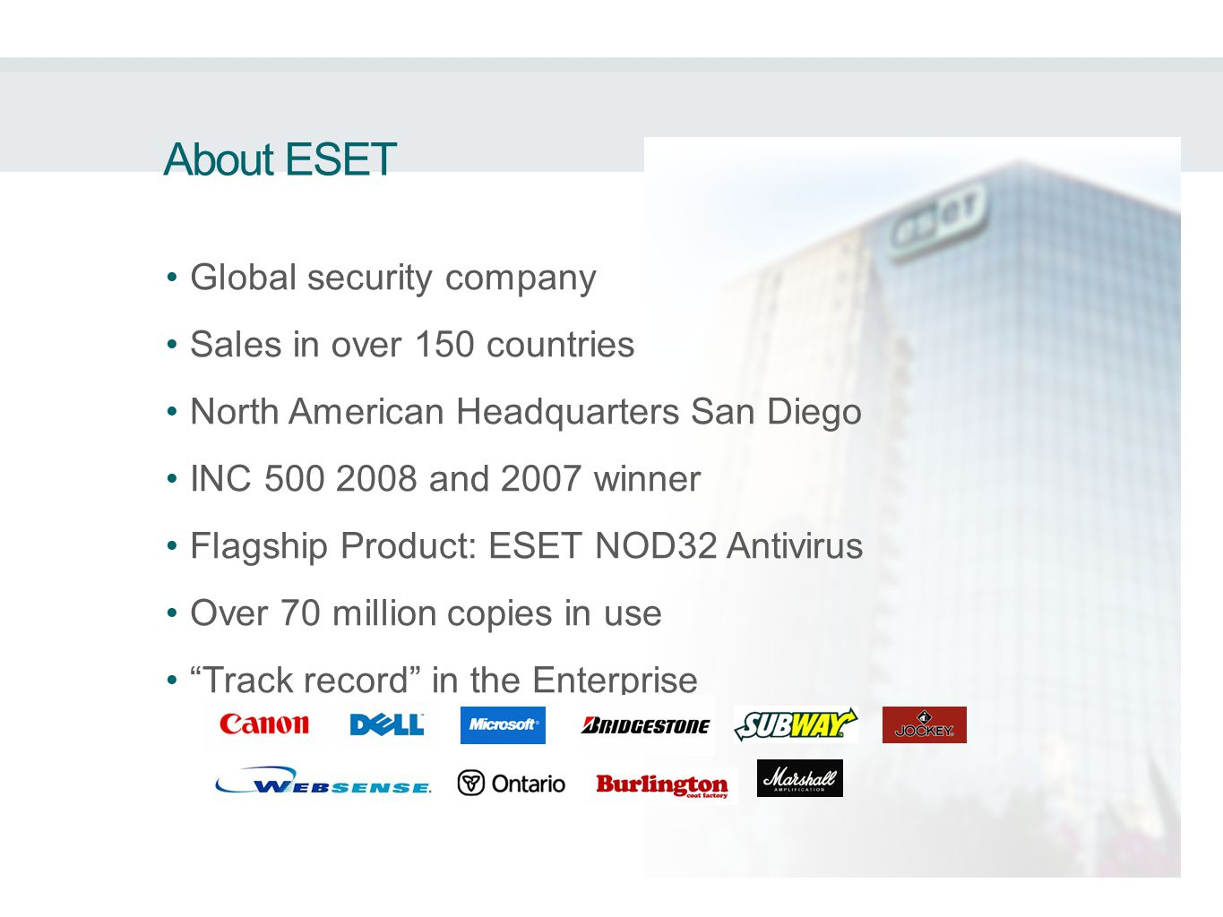 Global security company Sales in over 150 countries North American Headquarters San Diego INC 500 2008 and 2007 winner Flagship Product: ESET NOD32 Antivirus Over 70 million copies in use Track record in the Enterprise About ESET