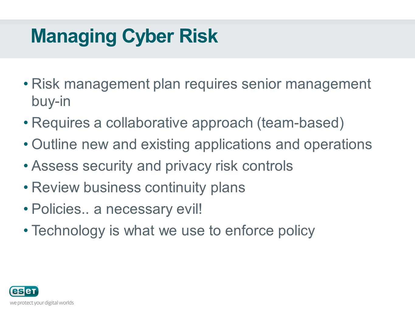 Managing Cyber Risk Risk management plan requires senior management buy-in Requires a collaborative approach (team-based) Outline new and existing applications and operations Assess security and privacy risk controls Review business continuity plans Policies..