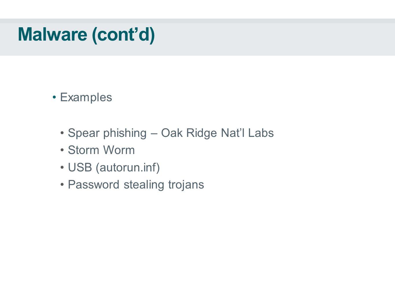 Malware (cont'd) Examples Spear phishing – Oak Ridge Nat'l Labs Storm Worm USB (autorun.inf) Password stealing trojans