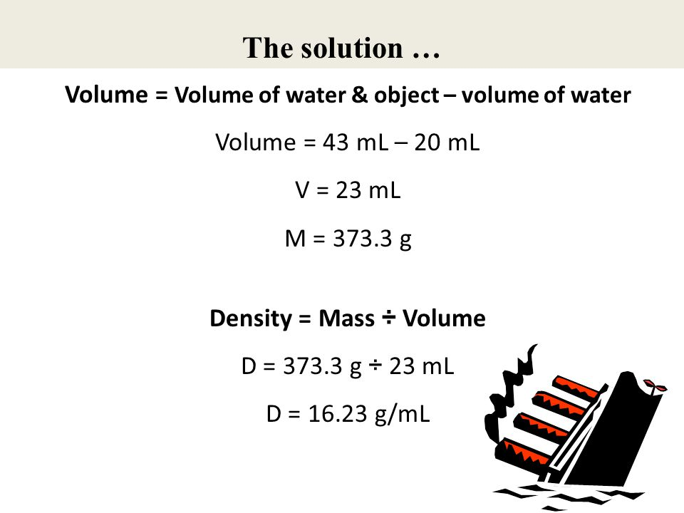 The solution … Volume = Volume of water & object – volume of water Volume = 43 mL – 20 mL V = 23 mL M = 373.3 g Density = Mass ÷ Volume D = 373.3 g ÷
