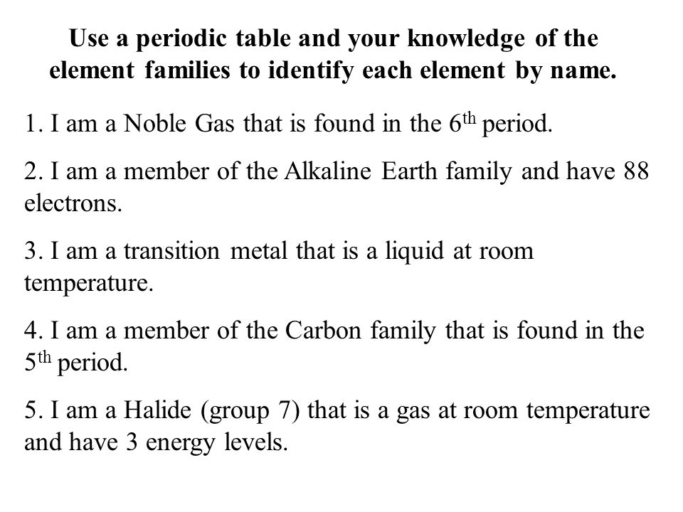 Use a periodic table and your knowledge of the element families to identify each element by name. 1. I am a Noble Gas that is found in the 6 th period