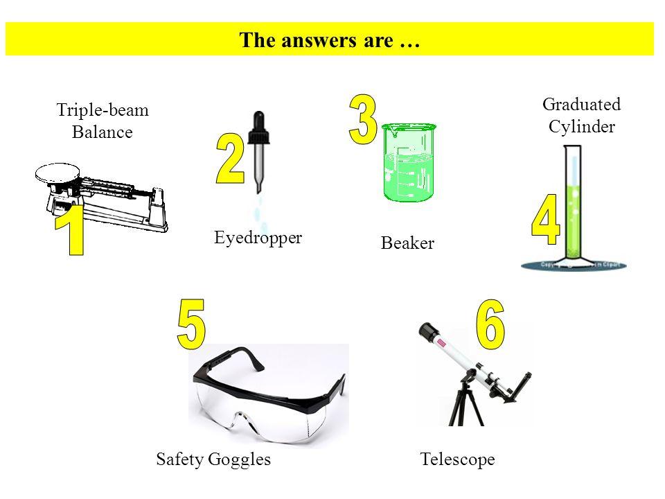 The answers are … Triple-beam Balance Beaker Safety GogglesTelescope Test Tube Eyedropper Graduated Cylinder
