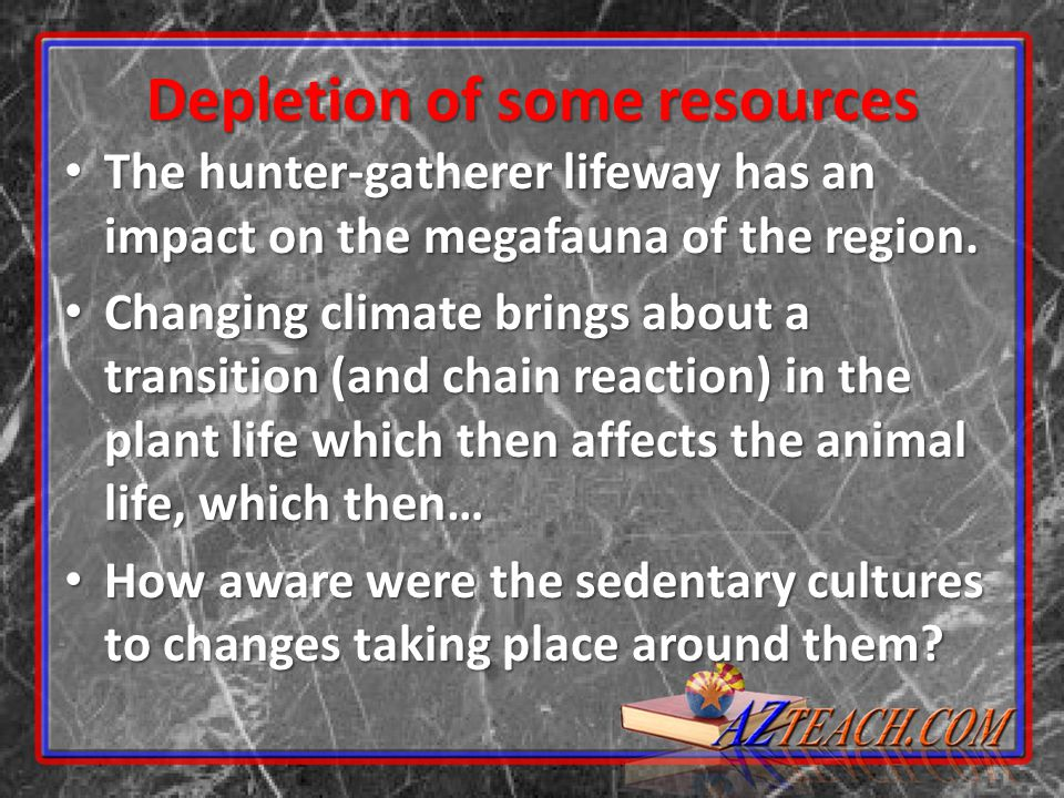 Depletion of some resources The hunter-gatherer lifeway has an impact on the megafauna of the region. The hunter-gatherer lifeway has an impact on the