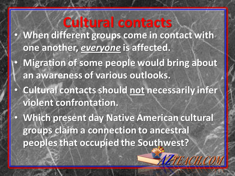 Cultural contacts When different groups come in contact with one another, everyone is affected. When different groups come in contact with one another