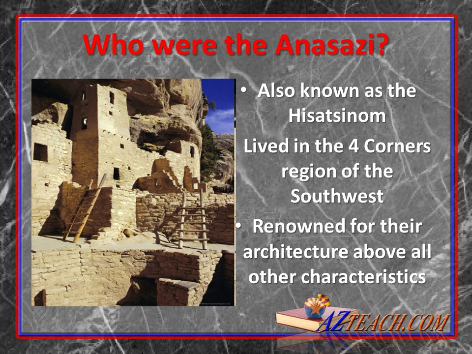 Who were the Anasazi? Also known as the Hisatsinom Also known as the Hisatsinom Lived in the 4 Corners region of the Southwest Lived in the 4 Corners