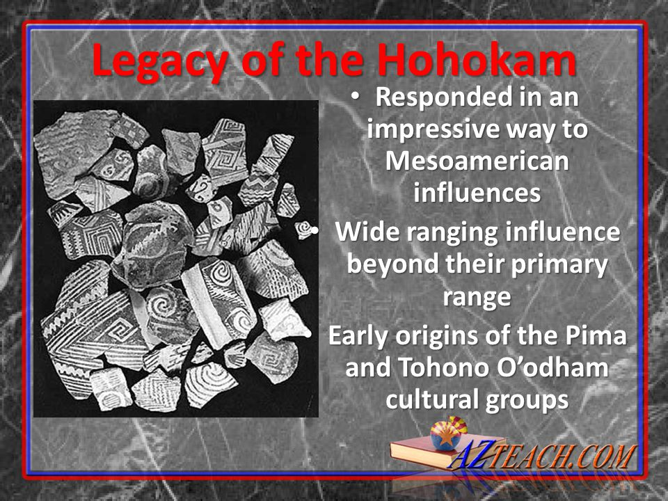 Legacy of the Hohokam Responded in an impressive way to Mesoamerican influences Responded in an impressive way to Mesoamerican influences Wide ranging