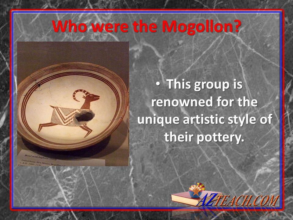 Who were the Mogollon? This group is renowned for the unique artistic style of their pottery. This group is renowned for the unique artistic style of
