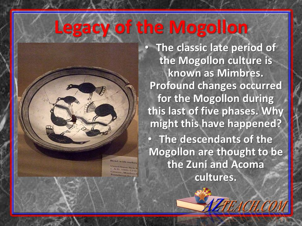 Legacy of the Mogollon The classic late period of the Mogollon culture is known as Mimbres. Profound changes occurred for the Mogollon during this las