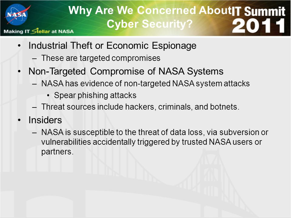 Why Are We Concerned About Cyber Security? Industrial Theft or Economic Espionage –These are targeted compromises Non-Targeted Compromise of NASA Syst
