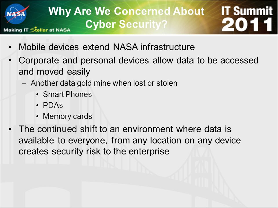 Why Are We Concerned About Cyber Security? Mobile devices extend NASA infrastructure Corporate and personal devices allow data to be accessed and move