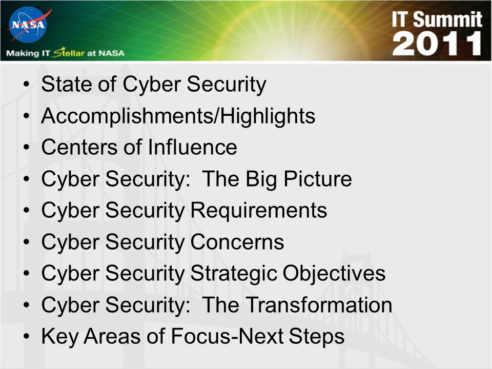 State of Cyber Security Accomplishments/Highlights Centers of Influence Cyber Security: The Big Picture Cyber Security Requirements Cyber Security Concerns Cyber Security Strategic Objectives Cyber Security: The Transformation Key Areas of Focus-Next Steps
