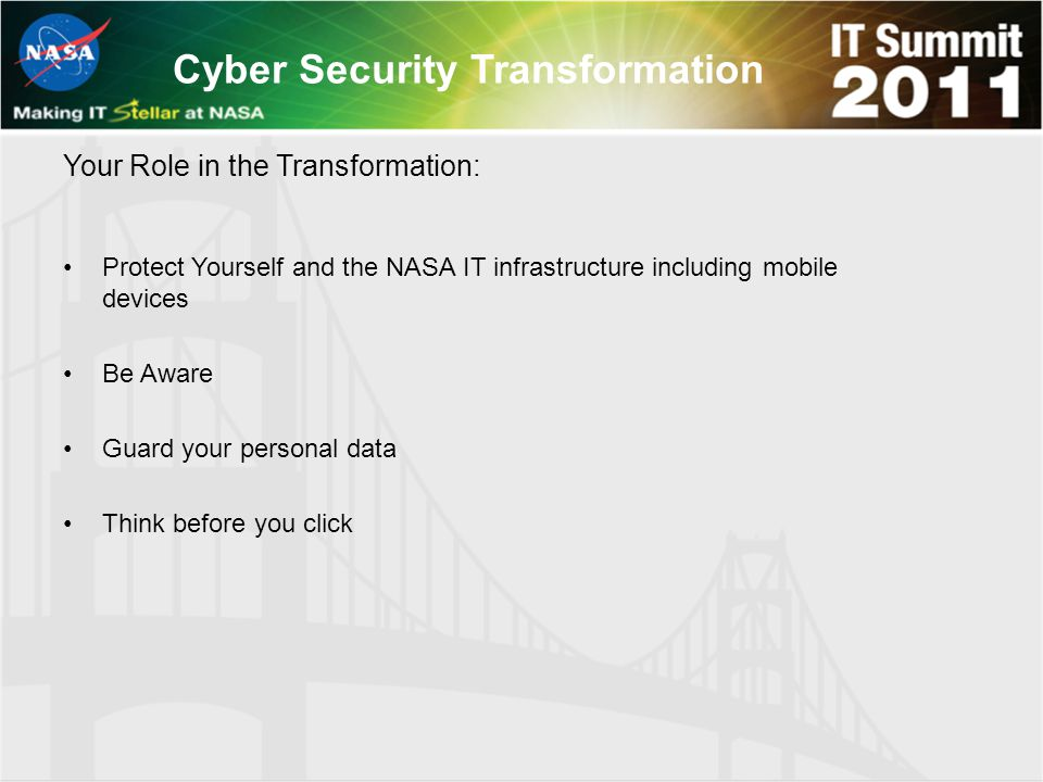 Cyber Security Transformation Protect Yourself and the NASA IT infrastructure including mobile devices Be Aware Guard your personal data Think before