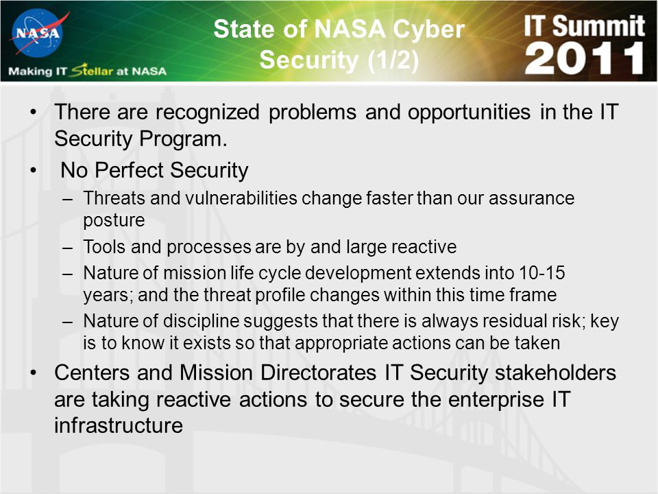 State of NASA Cyber Security (1/2) There are recognized problems and opportunities in the IT Security Program. No Perfect Security –Threats and vulner