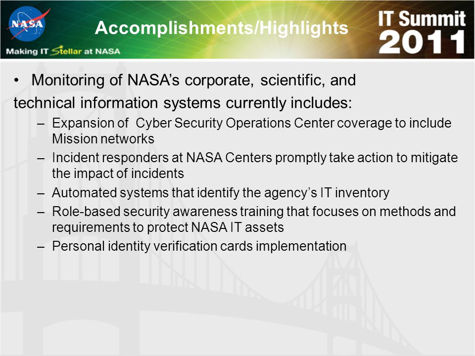 Accomplishments/Highlights Monitoring of NASA's corporate, scientific, and technical information systems currently includes: –Expansion of Cyber Security Operations Center coverage to include Mission networks –Incident responders at NASA Centers promptly take action to mitigate the impact of incidents –Automated systems that identify the agency's IT inventory –Role-based security awareness training that focuses on methods and requirements to protect NASA IT assets –Personal identity verification cards implementation
