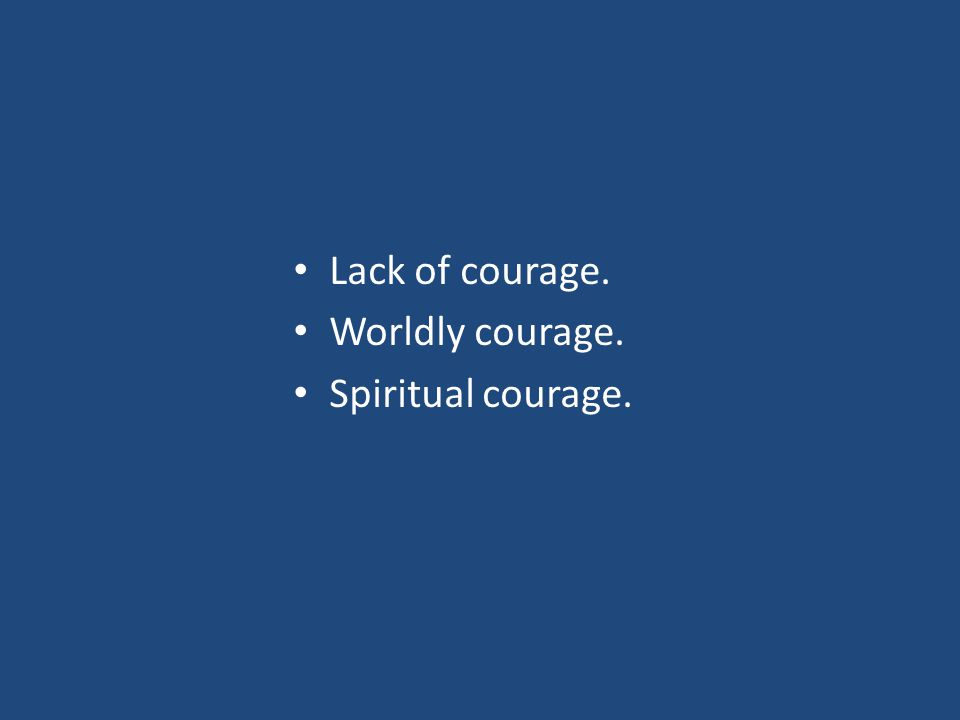 Lack of courage. Worldly courage. Spiritual courage.