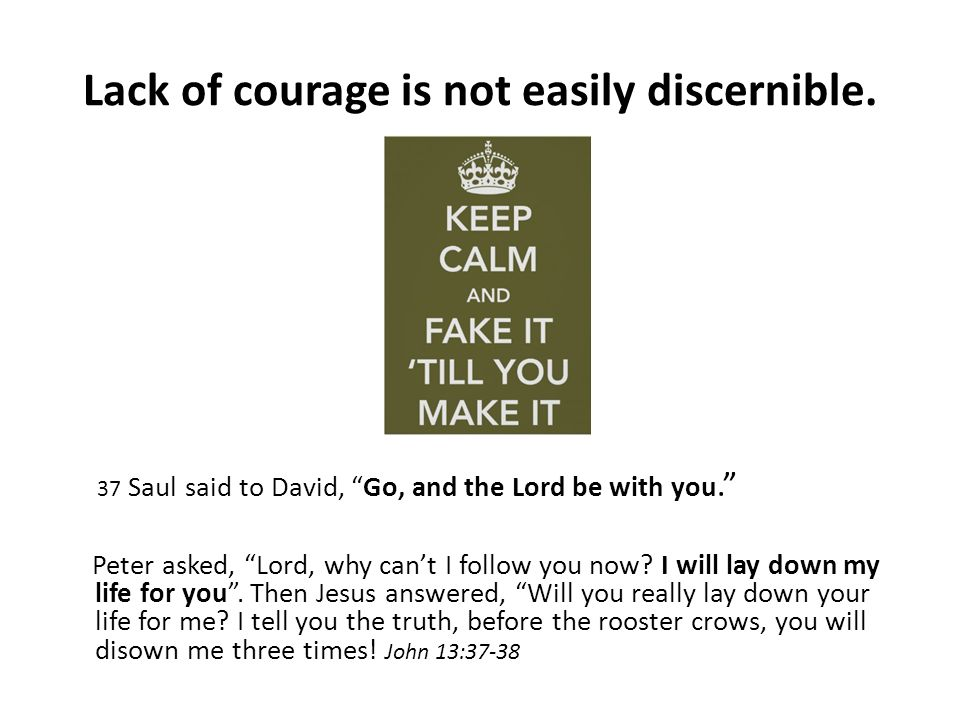 Lack of courage is not easily discernible.