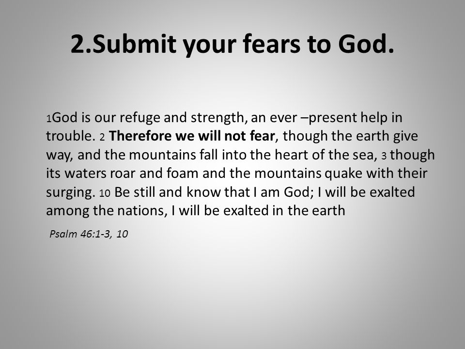 2.Submit your fears to God. 1 God is our refuge and strength, an ever –present help in trouble.