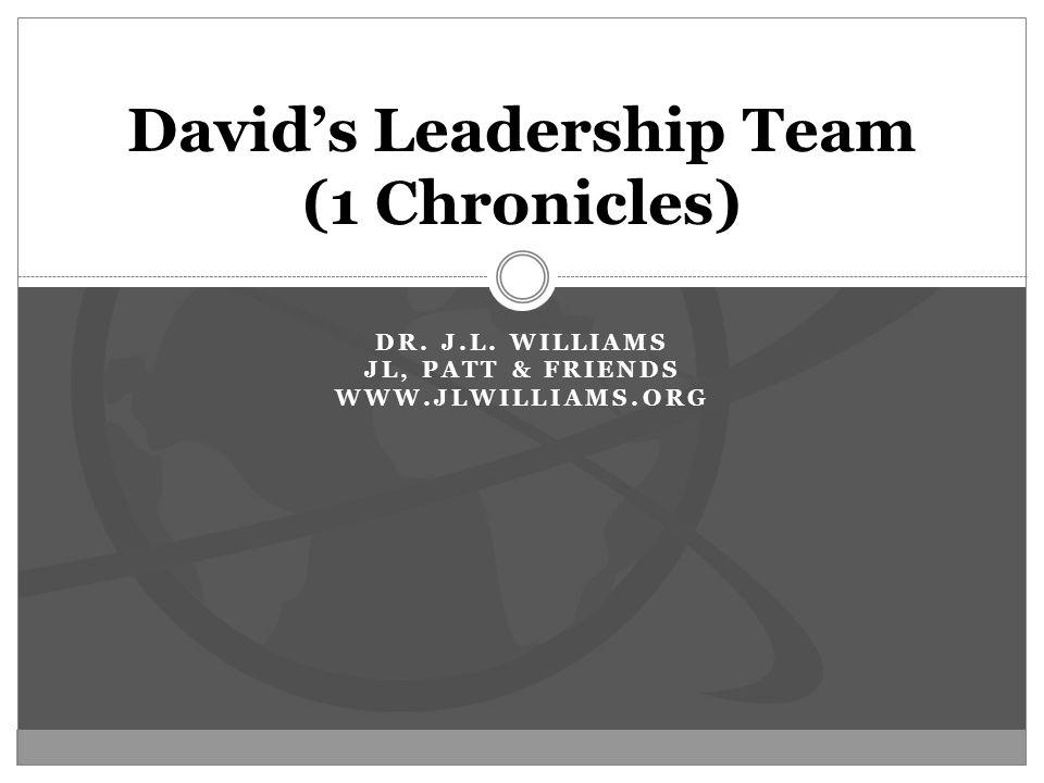 DR. J.L. WILLIAMS JL, PATT & FRIENDS WWW.JLWILLIAMS.ORG David's Leadership Team (1 Chronicles)