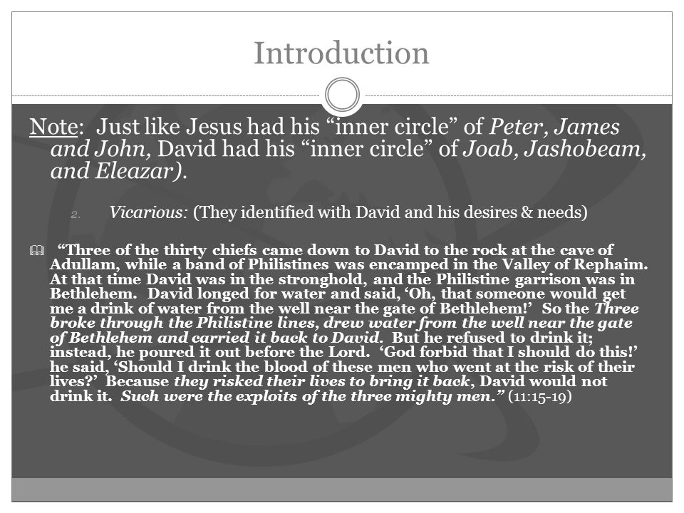 Introduction Note: Just like Jesus had his inner circle of Peter, James and John, David had his inner circle of Joab, Jashobeam, and Eleazar).