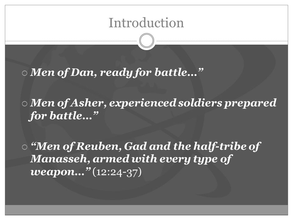 Introduction  Men of Dan, ready for battle…  Men of Asher, experienced soldiers prepared for battle…  Men of Reuben, Gad and the half-tribe of Manasseh, armed with every type of weapon… (12:24-37)