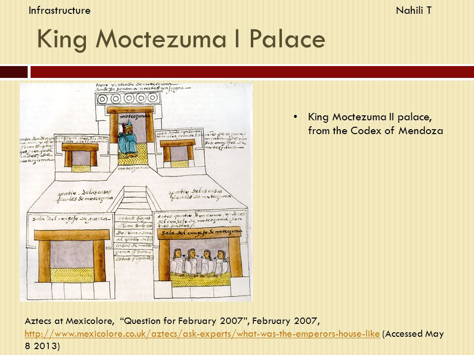 King Moctezuma I Palace King Moctezuma II palace, from the Codex of Mendoza Aztecs at Mexicolore, Question for February 2007 , February 2007, http://www.mexicolore.co.uk/aztecs/ask-experts/what-was-the-emperors-house-like (Accessed May 8 2013) http://www.mexicolore.co.uk/aztecs/ask-experts/what-was-the-emperors-house-like InfrastructureNahili T
