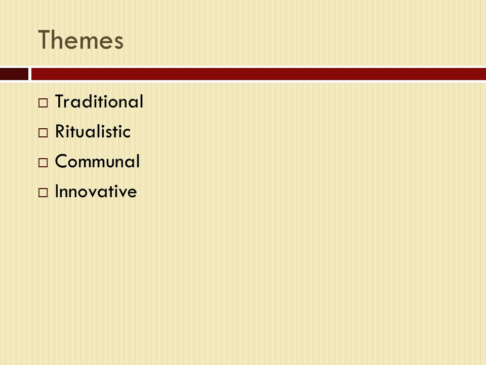 Themes  Traditional  Ritualistic  Communal  Innovative