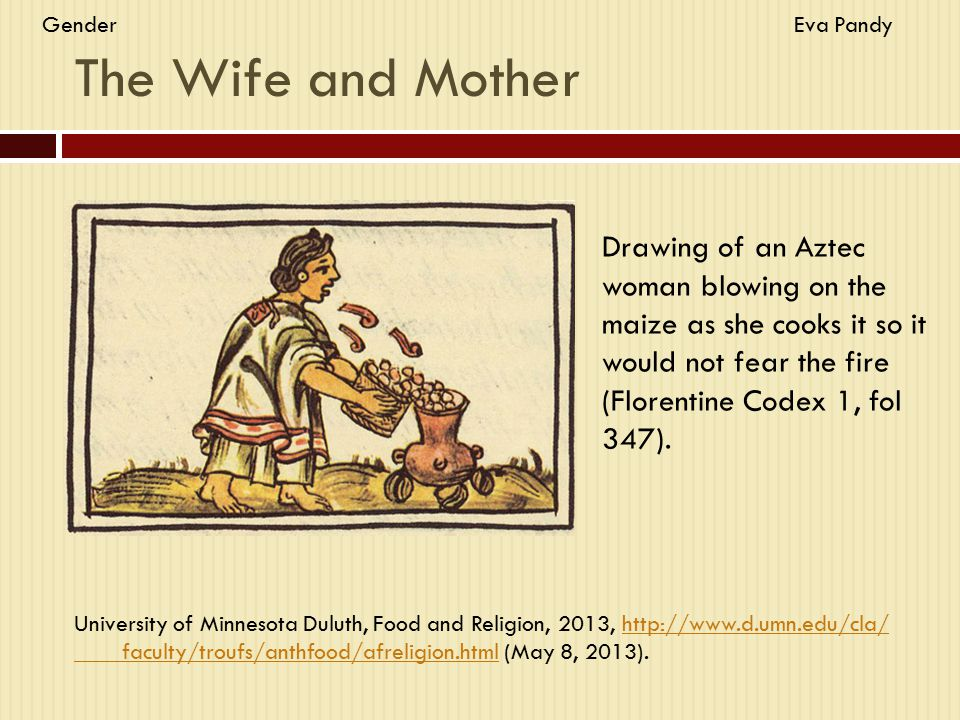 The Wife and Mother Drawing of an Aztec woman blowing on the maize as she cooks it so it would not fear the fire (Florentine Codex 1, fol 347). Univer